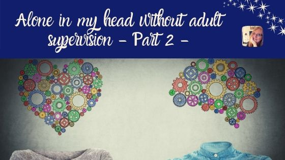 Alone in my head without adult supervision – Part 2